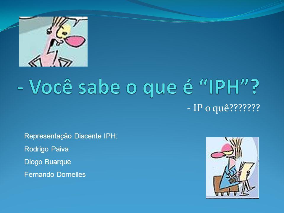 - IP o quê??????? Representação Discente IPH: Rodrigo Paiva Diogo Buarque Fernando Dornelles