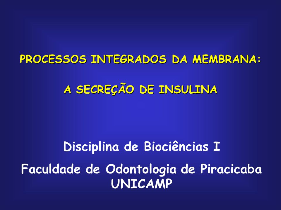 PROCESSOS INTEGRADOS DA MEMBRANA: A SECREÇÃO DE INSULINA Disciplina de Biociências I Faculdade de Odontologia de Piracicaba UNICAMP