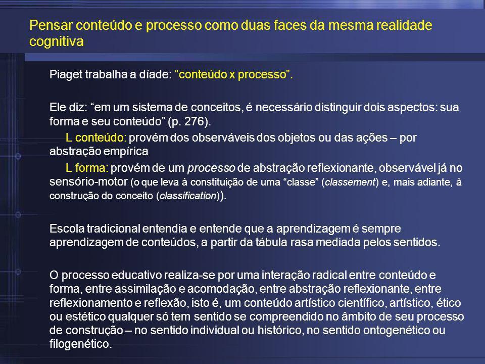 Piaget trabalha a díade: conteúdo x processo. Ele diz: em um sistema de conceitos, é necessário distinguir dois aspectos: sua forma e seu conteúdo (p.