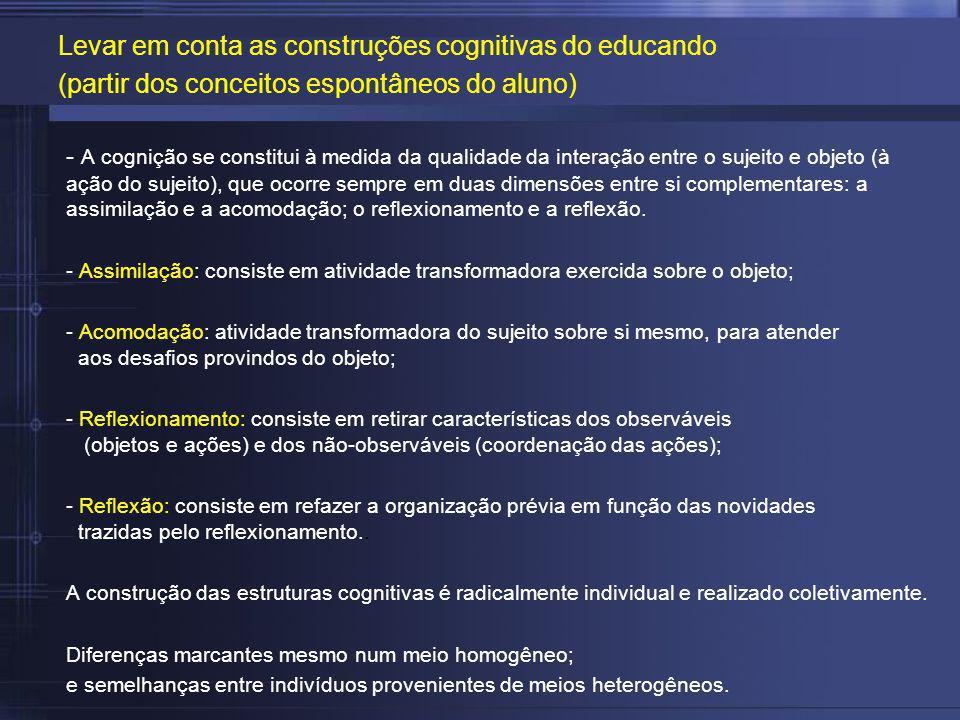- A cognição se constitui à medida da qualidade da interação entre o sujeito e objeto (à ação do sujeito), que ocorre sempre em duas dimensões entre s