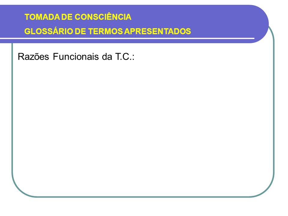 TOMADA DE CONSCIÊNCIA GLOSSÁRIO DE TERMOS APRESENTADOS Razões Funcionais da T.C.: