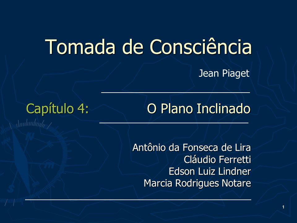 1 Tomada de Consciência Antônio da Fonseca de Lira Cláudio Ferretti Edson Luiz Lindner Marcia Rodrigues Notare Capítulo 4: O Plano Inclinado Jean Piag