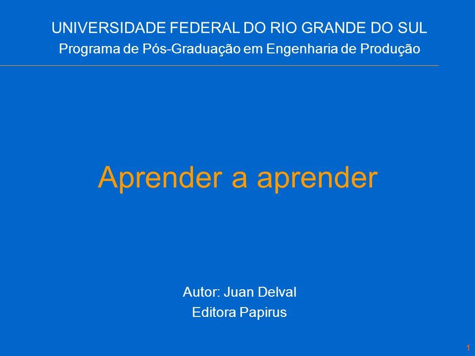 1 Aprender a aprender Autor: Juan Delval Editora Papirus UNIVERSIDADE FEDERAL DO RIO GRANDE DO SUL Programa de Pós-Graduação em Engenharia de Produção