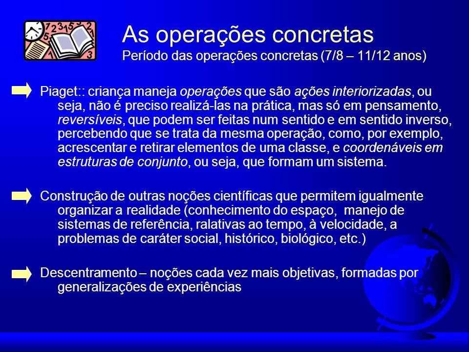 As operações concretas Período das operações concretas (7/8 – 11/12 anos) Piaget:: criança maneja operações que são ações interiorizadas, ou seja, não