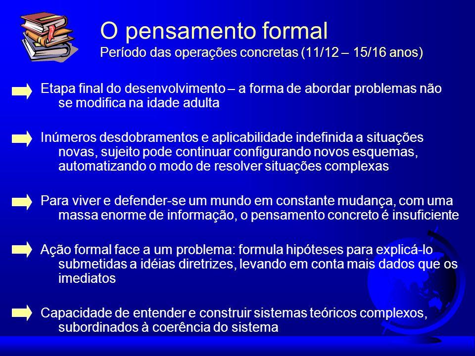 O pensamento formal Período das operações concretas (11/12 – 15/16 anos) Etapa final do desenvolvimento – a forma de abordar problemas não se modifica