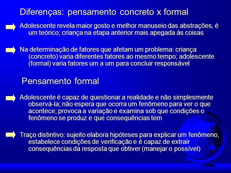 Diferenças: pensamento concreto x formal Adolescente revela maior gosto e melhor manuseio das abstrações, é um teórico; criança na etapa anterior mais