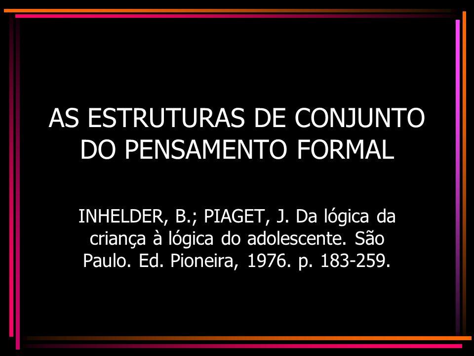 AS ESTRUTURAS DE CONJUNTO DO PENSAMENTO FORMAL INHELDER, B.; PIAGET, J. Da lógica da criança à lógica do adolescente. São Paulo. Ed. Pioneira, 1976. p