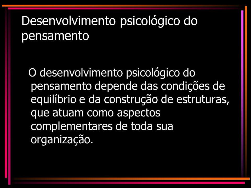 Desenvolvimento psicológico do pensamento O desenvolvimento psicológico do pensamento depende das condições de equilíbrio e da construção de estrutura