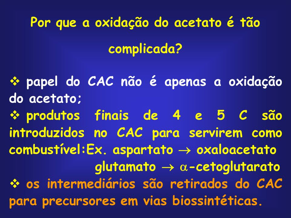 Por que a oxidação do acetato é tão complicada? papel do CAC não é apenas a oxidação do acetato; produtos finais de 4 e 5 C são introduzidos no CAC pa