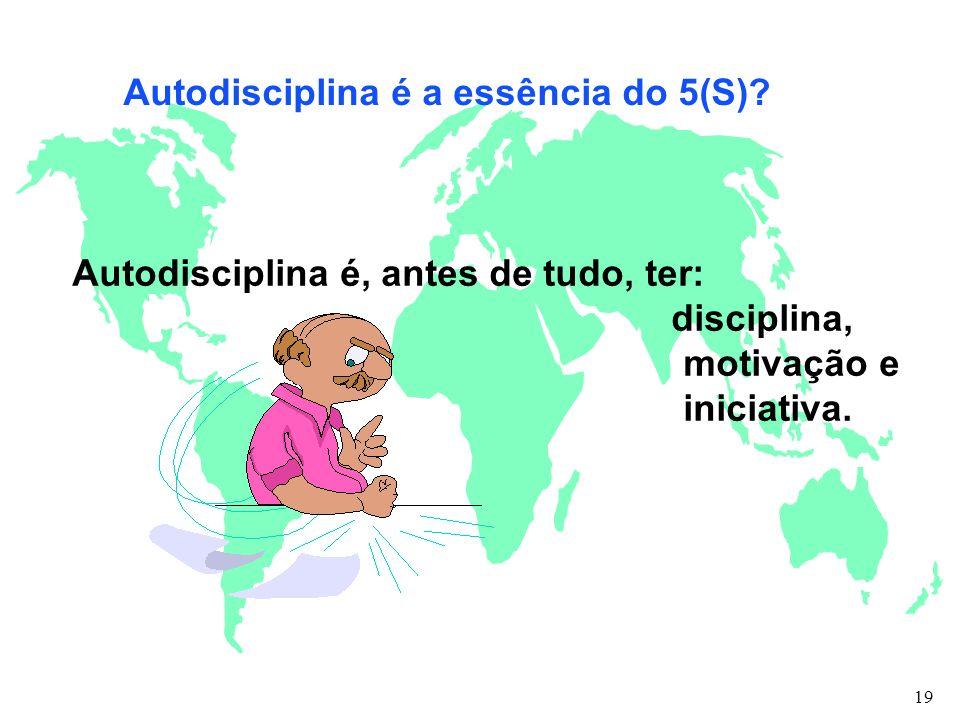 Autodisciplina é a essência do 5(S)? Autodisciplina é, antes de tudo, ter: disciplina, motivação e iniciativa. 19