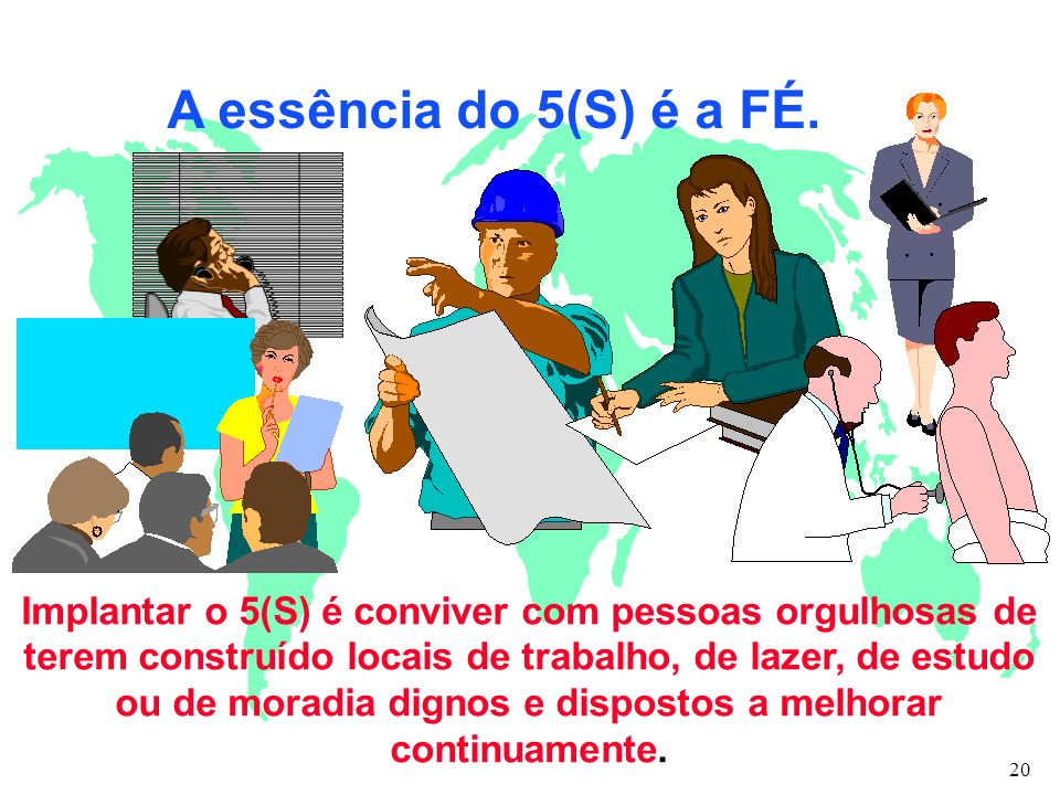 A essência do 5(S) é a FÉ. Implantar o 5(S) é conviver com pessoas orgulhosas de terem construído locais de trabalho, de lazer, de estudo ou de moradi
