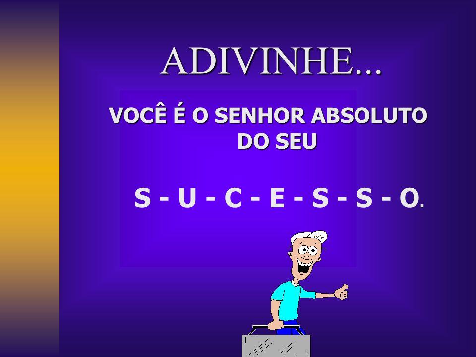 ADIVINHE... VOCÊ É O SENHOR ABSOLUTO DO SEU S - U - C - E - S - S - O.