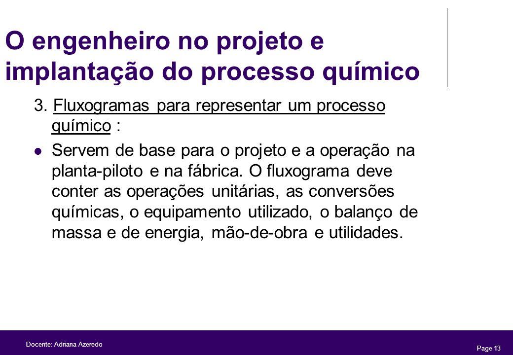 Page 13 Docente: Adriana Azeredo O engenheiro no projeto e implantação do processo químico 3. Fluxogramas para representar um processo químico : Serve