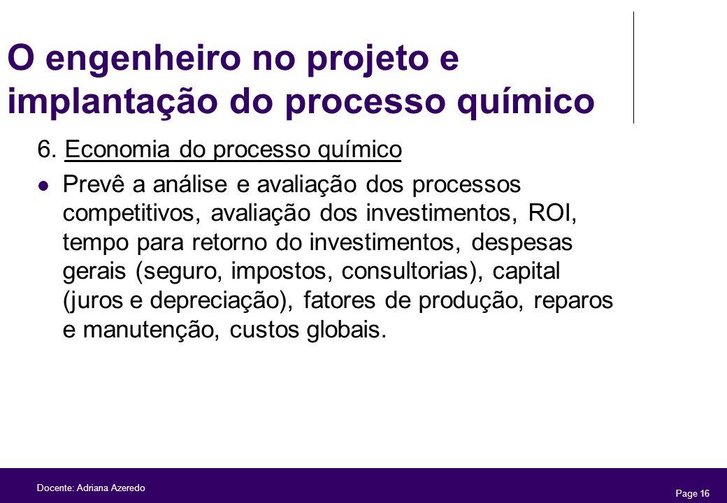 Page 16 Docente: Adriana Azeredo O engenheiro no projeto e implantação do processo químico 6. Economia do processo químico Prevê a análise e avaliação