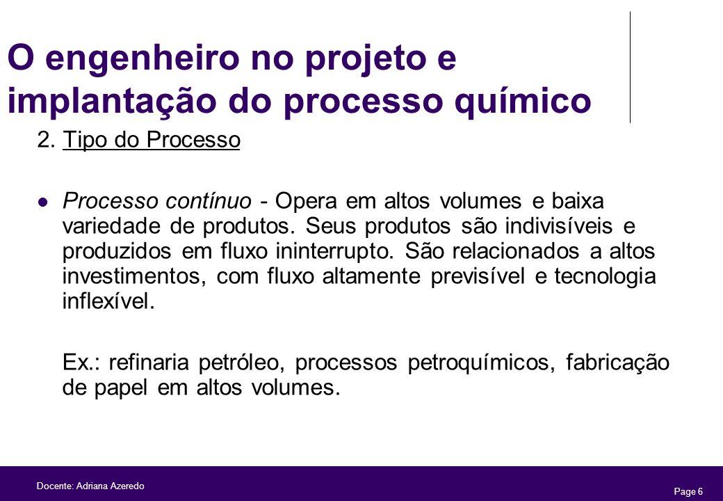 Page 6 Docente: Adriana Azeredo O engenheiro no projeto e implantação do processo químico 2. Tipo do Processo Processo contínuo - Opera em altos volum
