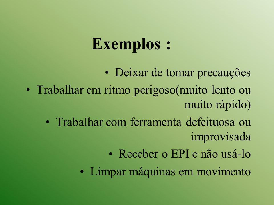 Exemplos : Deixar de tomar precauções Trabalhar em ritmo perigoso(muito lento ou muito rápido) Trabalhar com ferramenta defeituosa ou improvisada Rece