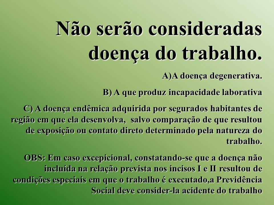 Não serão consideradas doença do trabalho. A)A doença degenerativa. B) A que produz incapacidade laborativa C) A doença endêmica adquirida por segurad