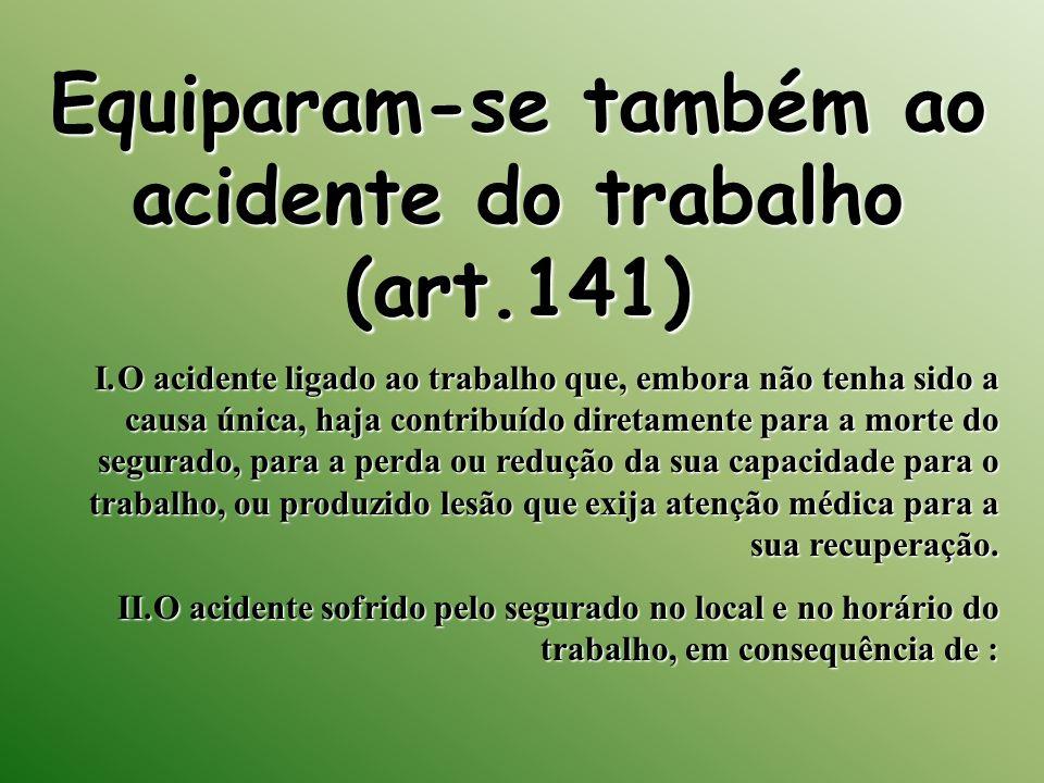 Equiparam-se também ao acidente do trabalho (art.141) I.O acidente ligado ao trabalho que, embora não tenha sido a causa única, haja contribuído diret