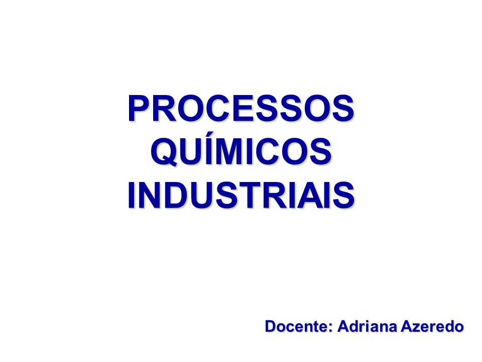 PROCESSOS QUÍMICOS INDUSTRIAIS Docente: Adriana Azeredo