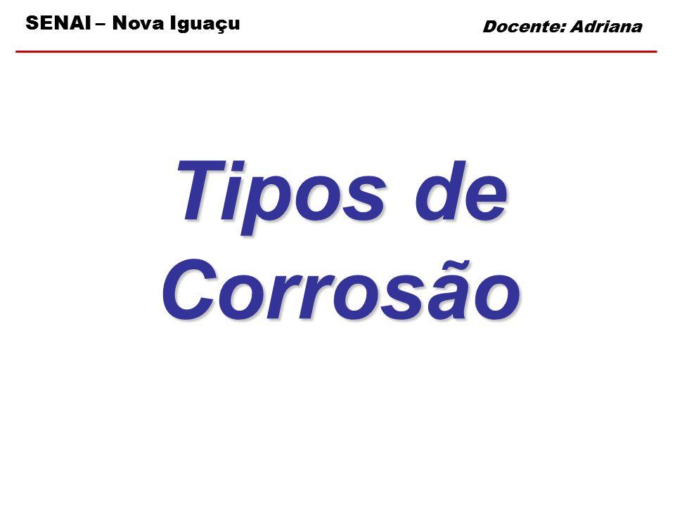SENAI – Nova Iguaçu Docente: Adriana Tipos de Corrosão Docente: Adriana SENAI – Nova Iguaçu