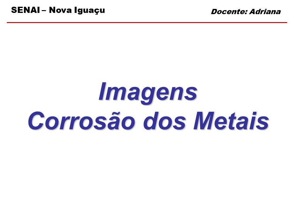 SENAI – Nova Iguaçu Docente: Adriana Imagens Corrosão dos Metais Docente: Adriana SENAI – Nova Iguaçu
