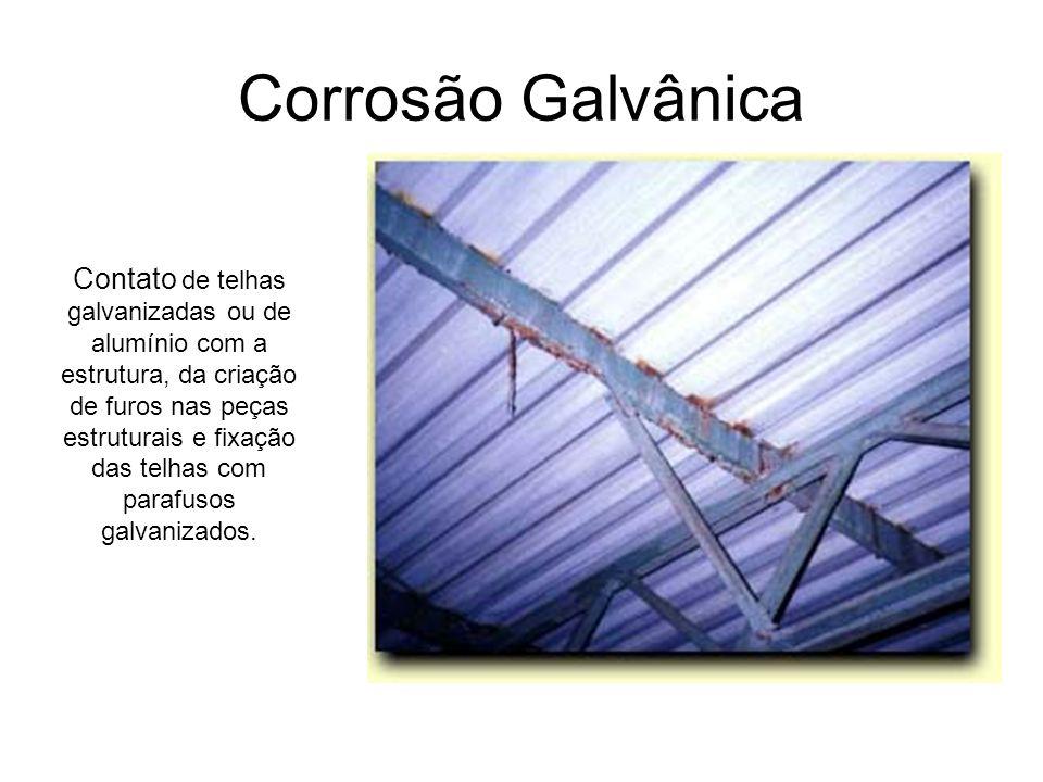 Corrosão Galvânica Contato de telhas galvanizadas ou de alumínio com a estrutura, da criação de furos nas peças estruturais e fixação das telhas com p