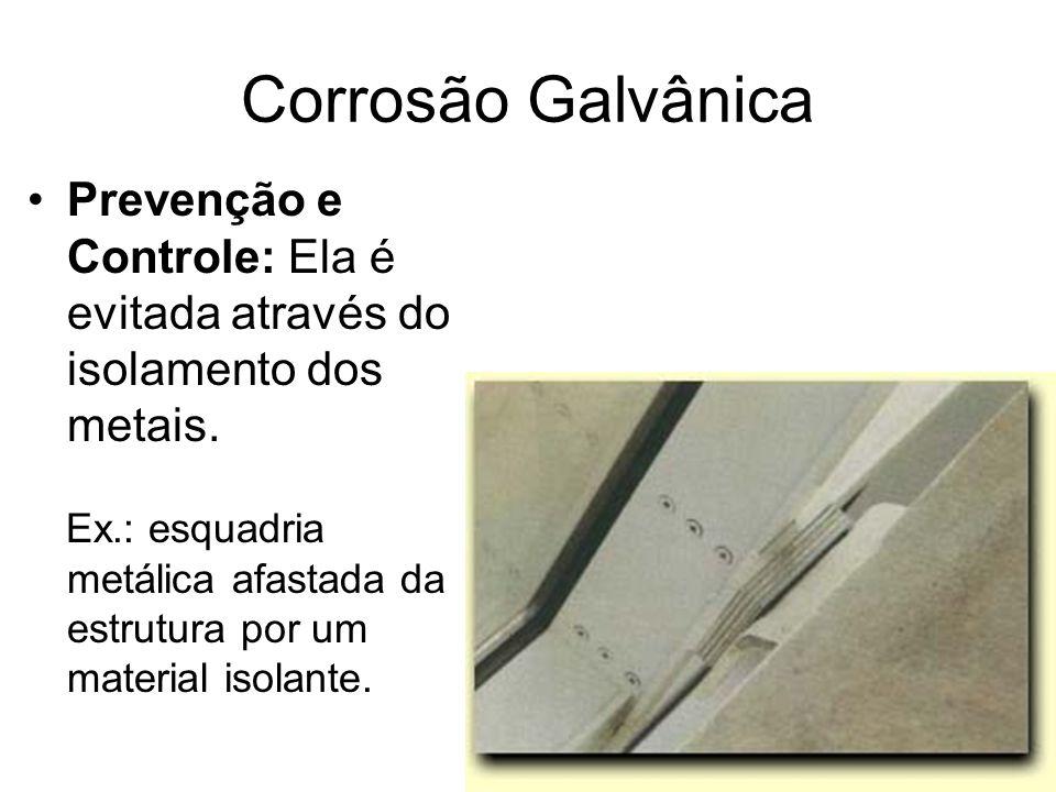 Corrosão Galvânica Prevenção e Controle: Ela é evitada através do isolamento dos metais. Ex.: esquadria metálica afastada da estrutura por um material