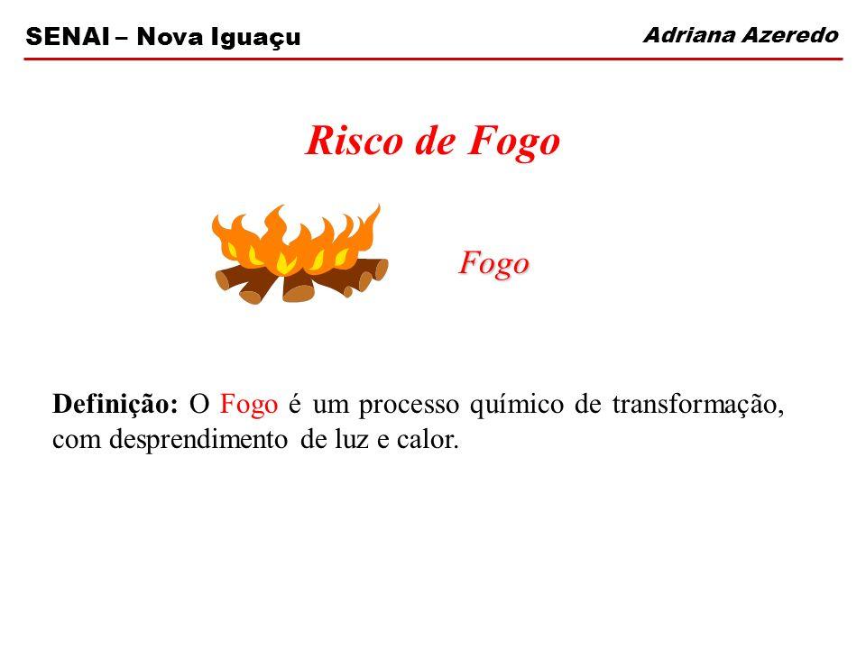 Adriana Azeredo SENAI – Nova Iguaçu Risco de Fogo Fogo Fogo Definição: O Fogo é um processo químico de transformação, com desprendimento de luz e calo
