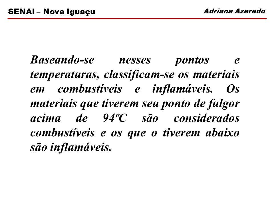 Adriana Azeredo SENAI – Nova Iguaçu Baseando-se nesses pontos e temperaturas, classificam-se os materiais em combustíveis e inflamáveis. Os materiais
