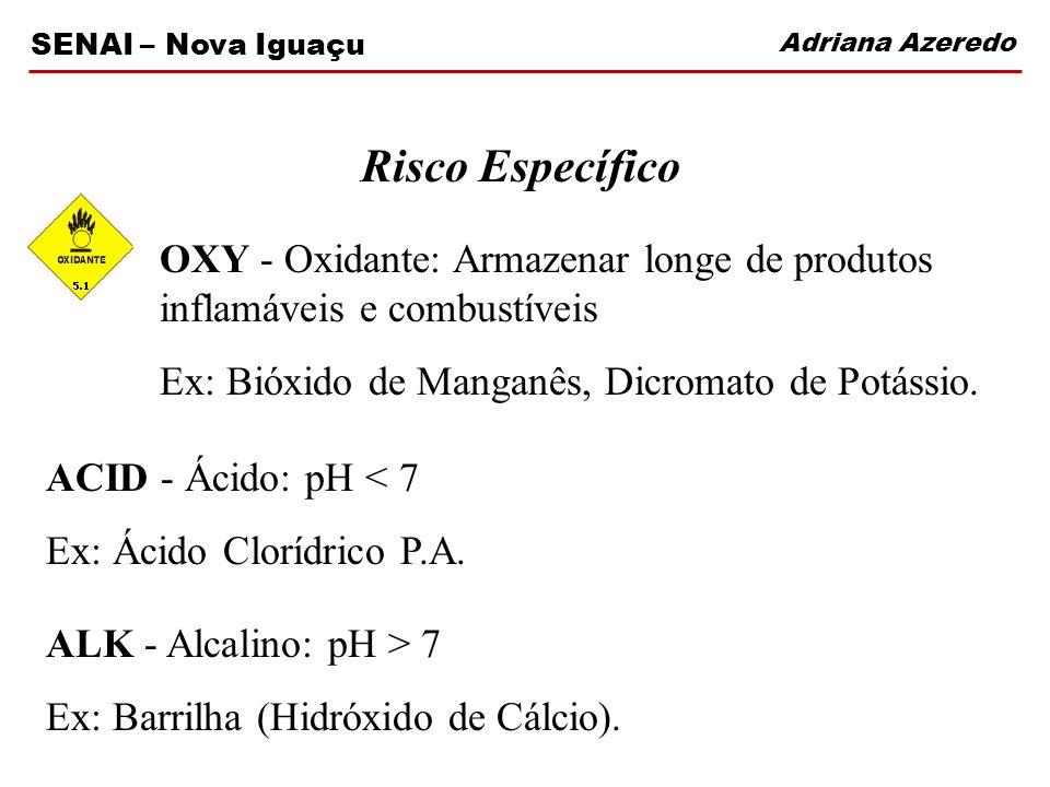 Adriana Azeredo SENAI – Nova Iguaçu Risco Específico OXY - Oxidante: Armazenar longe de produtos inflamáveis e combustíveis Ex: Bióxido de Manganês, D