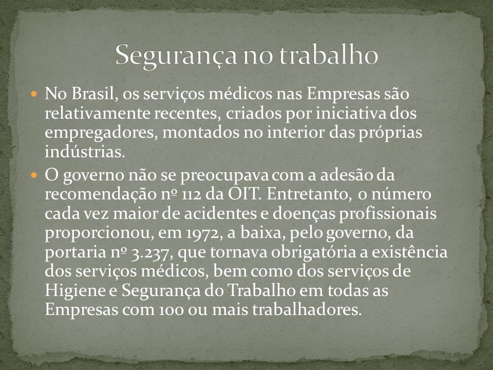 No Brasil, os serviços médicos nas Empresas são relativamente recentes, criados por iniciativa dos empregadores, montados no interior das próprias indústrias.