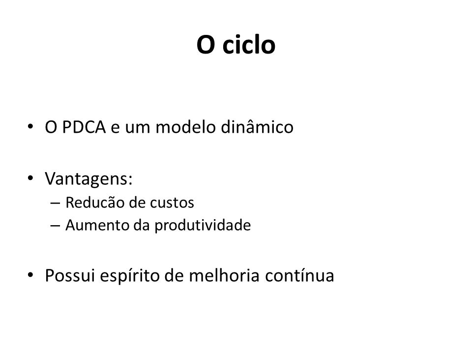 O ciclo O PDCA e um modelo dinâmico Vantagens: – Reducão de custos – Aumento da produtividade Possui espírito de melhoria contínua