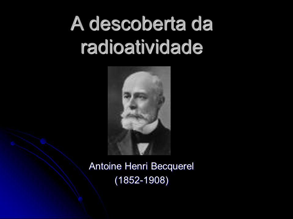 A descoberta da radioatividade Antoine Henri Becquerel (1852-1908)