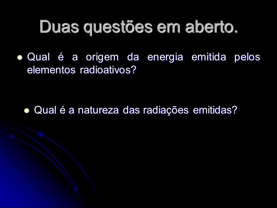 Duas questões em aberto. Qual é a origem da energia emitida pelos elementos radioativos? Qual é a origem da energia emitida pelos elementos radioativo