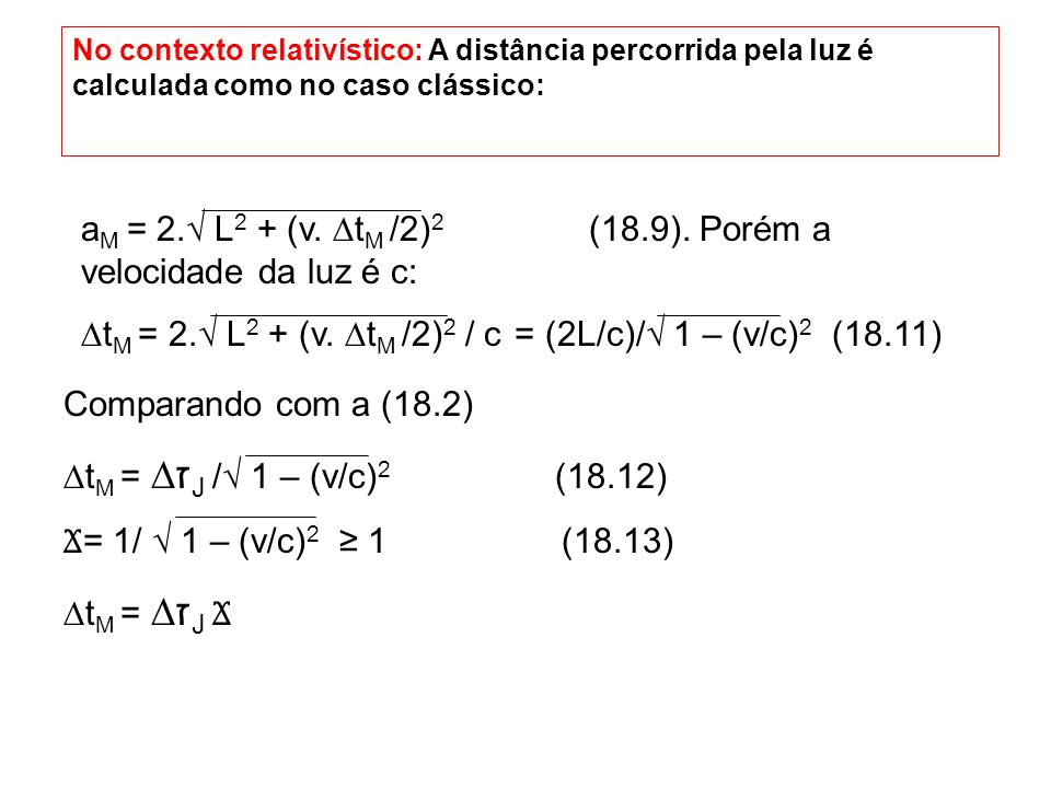 No contexto relativístico: A distância percorrida pela luz é calculada como no caso clássico: a M = 2. L 2 + (v. t M /2) 2 (18.9). Porém a velocidade