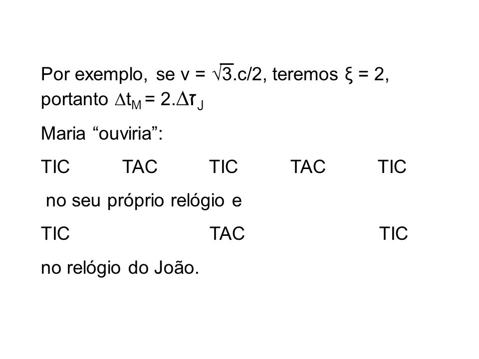 Por exemplo, se v = 3.c/2, teremos ξ = 2, portanto t M = 2. ז J Maria ouviria : TIC TAC TIC TAC TIC no seu próprio relógio e TIC TAC TIC no relógio do