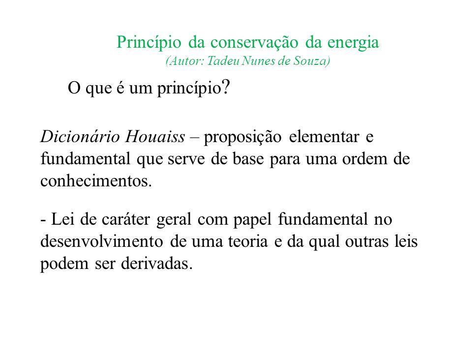 Princípio da conservação da energia (Autor: Tadeu Nunes de Souza) O que é um princípio ? Dicionário Houaiss – proposição elementar e fundamental que s