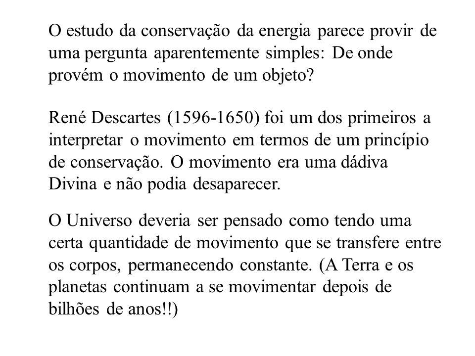 O estudo da conservação da energia parece provir de uma pergunta aparentemente simples: De onde provém o movimento de um objeto? René Descartes (1596-