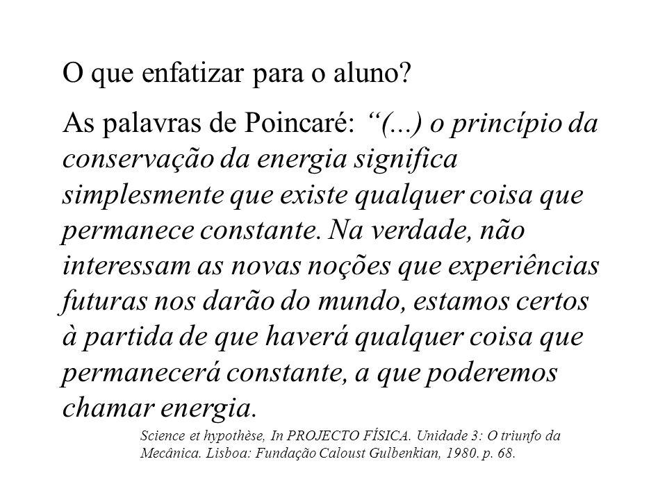 O que enfatizar para o aluno? As palavras de Poincaré: (...) o princípio da conservação da energia significa simplesmente que existe qualquer coisa qu