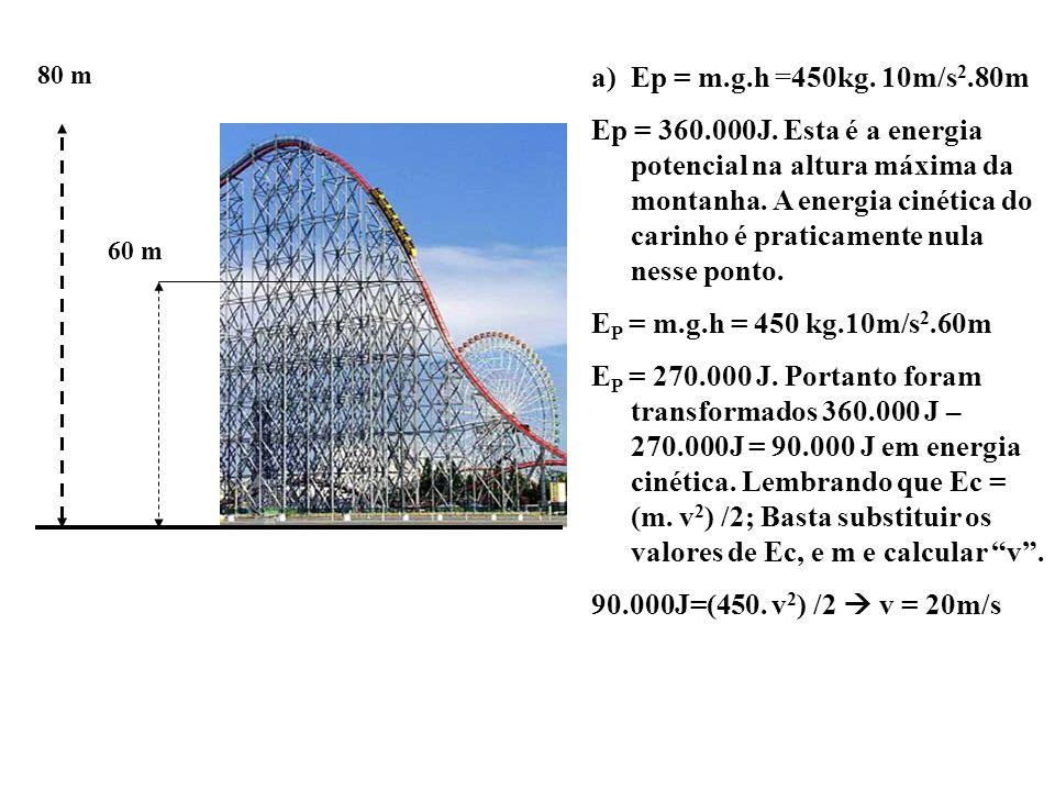 80 m 60 m a)Ep = m.g.h =450kg. 10m/s 2.80m Ep = 360.000J. Esta é a energia potencial na altura máxima da montanha. A energia cinética do carinho é pra