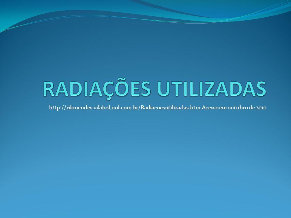 http://rikmendes.vilabol.uol.com.br/Radiacoesutilizadas.htm.Acesso em outubro de 2010