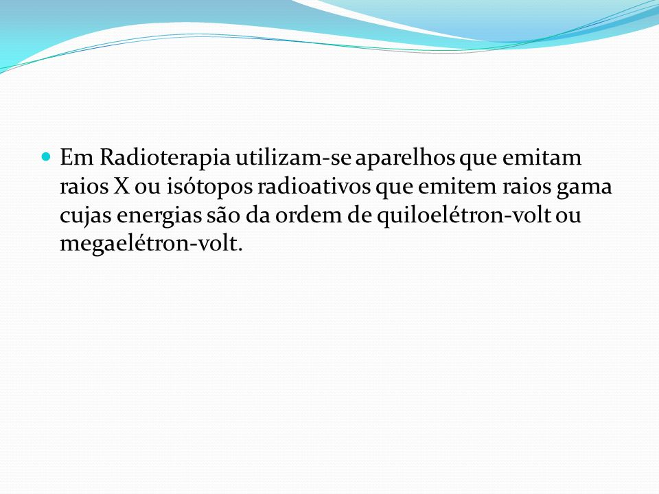 Em Radioterapia utilizam-se aparelhos que emitam raios X ou isótopos radioativos que emitem raios gama cujas energias são da ordem de quiloelétron-vol