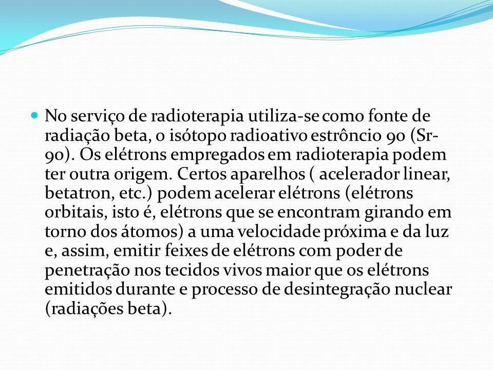 No serviço de radioterapia utiliza-se como fonte de radiação beta, o isótopo radioativo estrôncio 90 (Sr- 90). Os elétrons empregados em radioterapia
