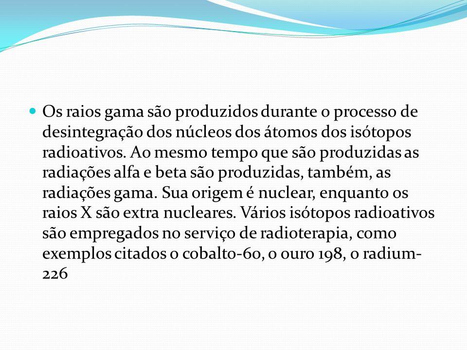 Os raios gama são produzidos durante o processo de desintegração dos núcleos dos átomos dos isótopos radioativos. Ao mesmo tempo que são produzidas as