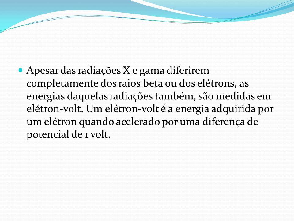 Apesar das radiações X e gama diferirem completamente dos raios beta ou dos elétrons, as energias daquelas radiações também, são medidas em elétron-vo