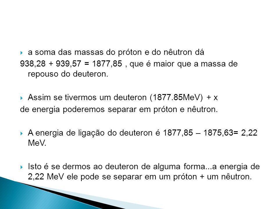 a soma das massas do próton e do nêutron dá 938,28 + 939,57 = 1877,85, que é maior que a massa de repouso do deuteron. Assim se tivermos um deuteron (