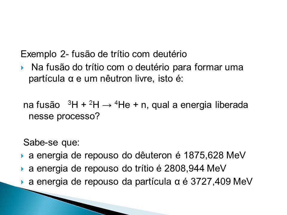 Exemplo 2- fusão de trítio com deutério Na fusão do trítio com o deutério para formar uma partícula α e um nêutron livre, isto é: na fusão 3 H + 2 H 4
