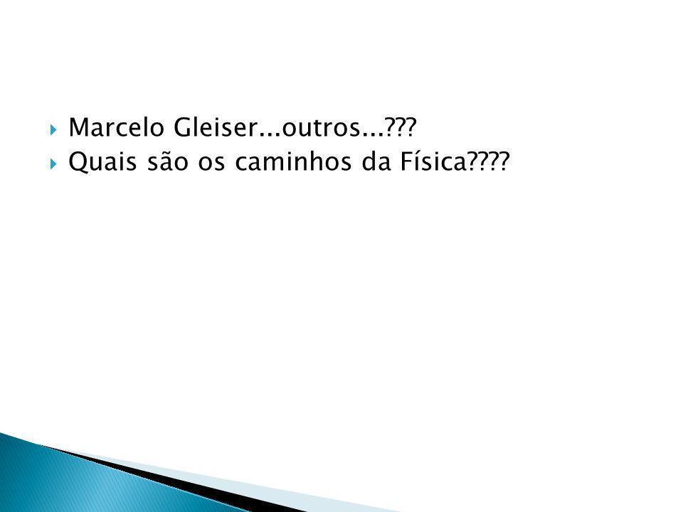 Marcelo Gleiser...outros...??? Quais são os caminhos da Física????
