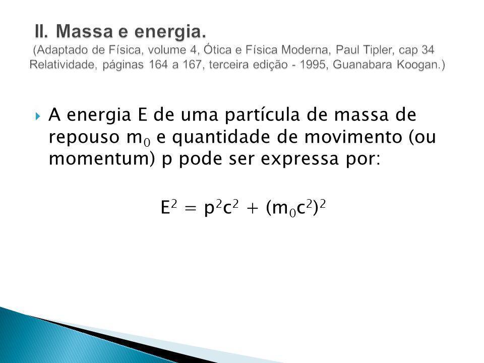 A energia E de uma partícula de massa de repouso m 0 e quantidade de movimento (ou momentum) p pode ser expressa por: E 2 = p 2 c 2 + (m 0 c 2 ) 2