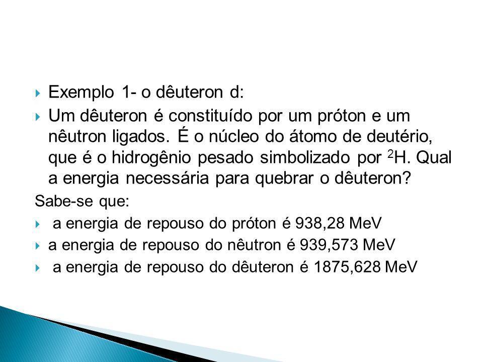 Exemplo 1- o dêuteron d: Um dêuteron é constituído por um próton e um nêutron ligados. É o núcleo do átomo de deutério, que é o hidrogênio pesado simb